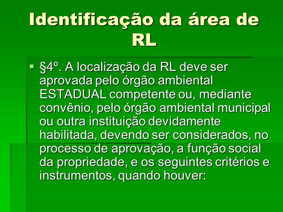 Identificação da área de RL §4º. A localização da RL deve ser aprovada pelo órgão ambiental ESTADUAL competente ou, mediante convênio, pelo órgão ambi