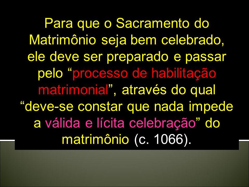 Para que o Sacramento do Matrimônio seja bem celebrado, ele deve ser preparado e passar pelo processo de habilitação matrimonial, através do qual deve-se constar que nada impede a válida e lícita celebração do matrimônio (c.