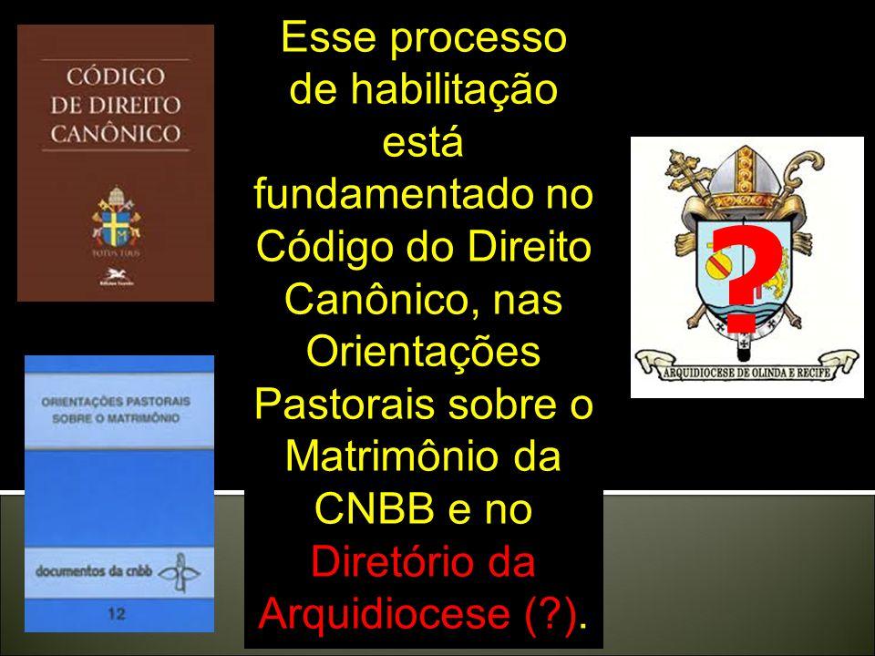 Esse processo de habilitação está fundamentado no Código do Direito Canônico, nas Orientações Pastorais sobre o Matrimônio da CNBB e no Diretório da Arquidiocese (?).