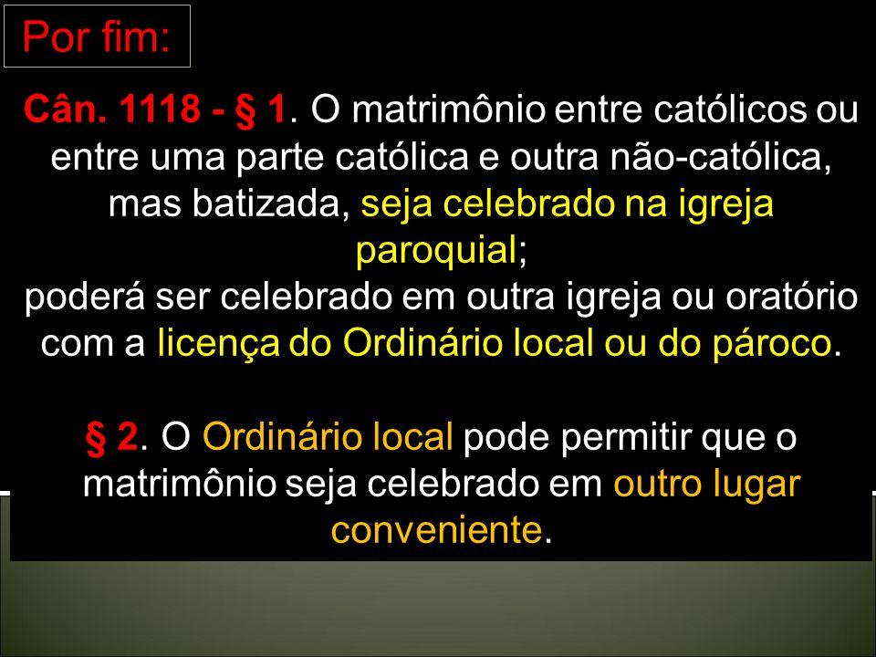 Ainda: Ainda: Cân. 1130 – Por causa grave e urgente, o Ordinário local pode permitir que o matrimônio seja celebrado secretamente. Cân. 1131 - A licen