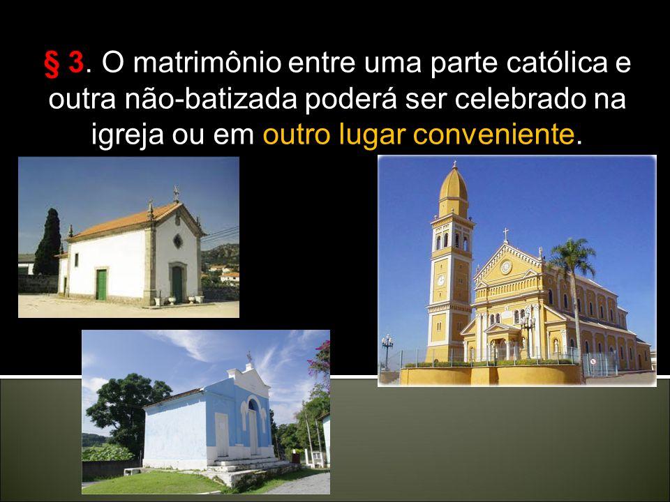 Por fim: Por fim: Cân. 1118 - § 1. O matrimônio entre católicos ou entre uma parte católica e outra não-católica, mas batizada, seja celebrado na igre