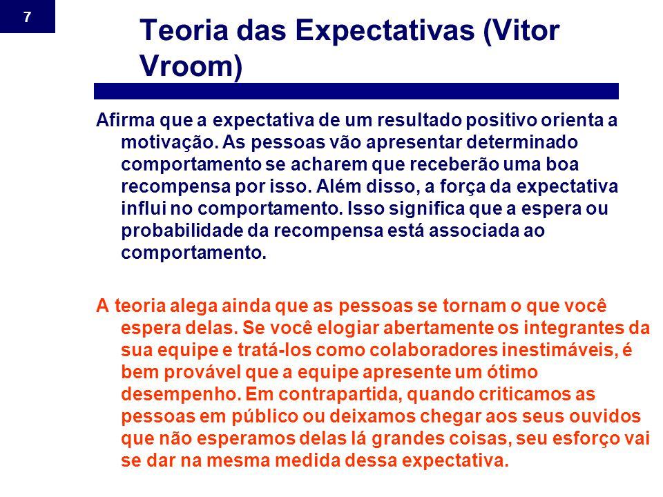 7 Teoria das Expectativas (Vitor Vroom) Afirma que a expectativa de um resultado positivo orienta a motivação. As pessoas vão apresentar determinado c