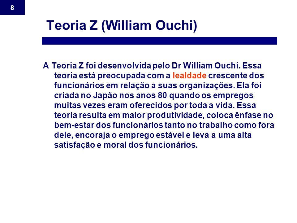 8 Teoria Z (William Ouchi) A Teoria Z foi desenvolvida pelo Dr William Ouchi. Essa teoria está preocupada com a lealdade crescente dos funcionários em