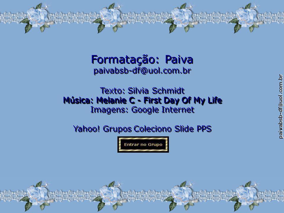 paivabsb-df@uol.com.br Texto: Silvia Schmidt Música: Melanie C - First Day Of My Life Imagens: Google Internet Texto: Silvia Schmidt Música: Melanie C - First Day Of My Life Imagens: Google Internet Yahoo.