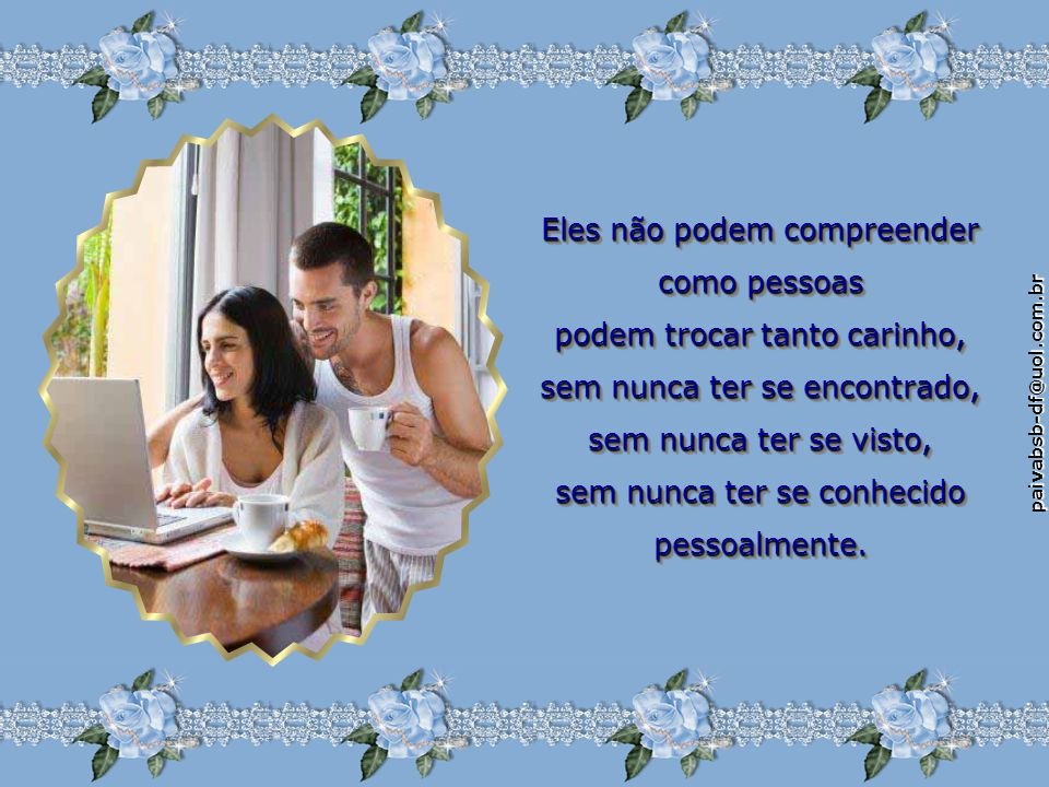 paivabsb-df@uol.com.br Eles não podem compreender como pessoas podem trocar tanto carinho, sem nunca ter se encontrado, sem nunca ter se visto, sem nunca ter se conhecido pessoalmente.