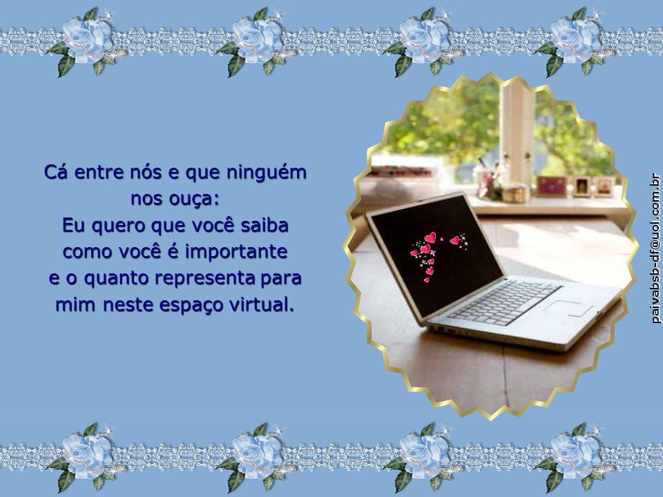 paivabsb-df@uol.com.br Cá entre nós e que ninguém nos ouça: Eu quero que você saiba como você é importante e o quanto representa para mim neste espaço virtual.