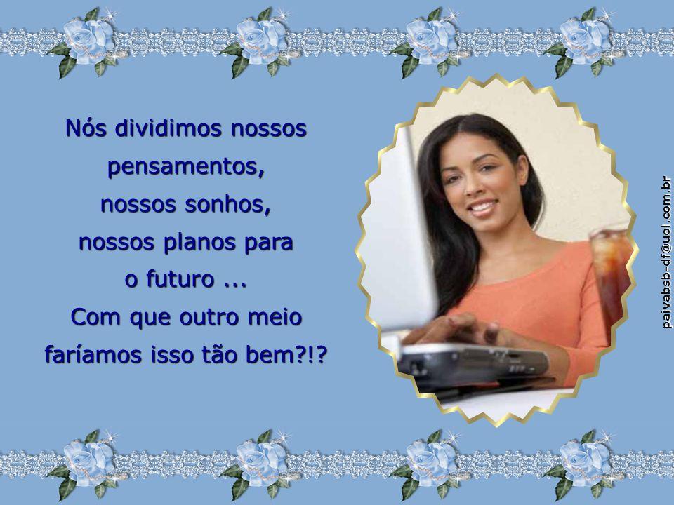 paivabsb-df@uol.com.br Nós dividimos nossos pensamentos, nossos sonhos, nossos planos para o futuro...