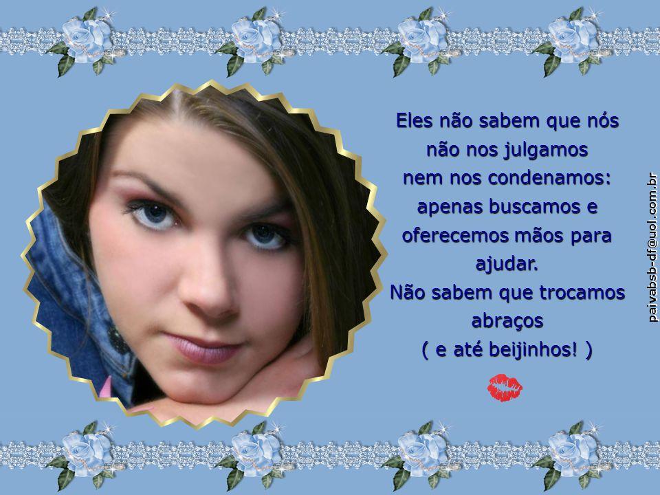 paivabsb-df@uol.com.br Eles não sabem que nós não nos julgamos nem nos condenamos: apenas buscamos e oferecemos mãos para ajudar.