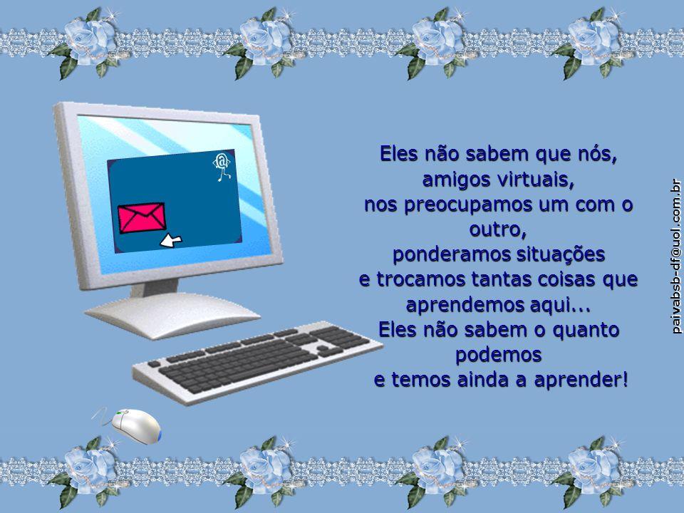 paivabsb-df@uol.com.br Eles não sabem que nós, amigos virtuais, nos preocupamos um com o outro, ponderamos situações e trocamos tantas coisas que aprendemos aqui...