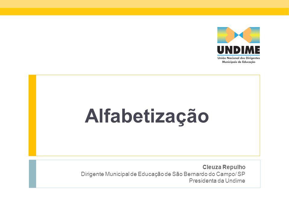 Alfabetização Cleuza Repulho Dirigente Municipal de Educação de São Bernardo do Campo/ SP Presidenta da Undime Cleuza Repulho Dirigente Municipal de E