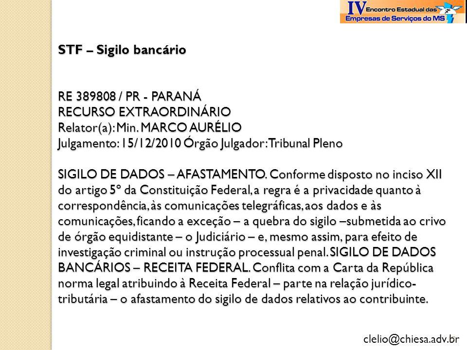 clelio@chiesa.adv.br STF – Sigilo bancário RE 389808 / PR - PARANÁ RECURSO EXTRAORDINÁRIO Relator(a): Min. MARCO AURÉLIO Julgamento: 15/12/2010 Órgão
