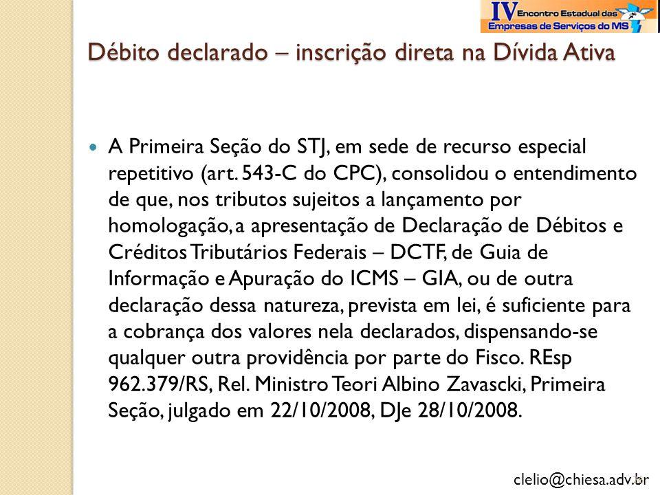 clelio@chiesa.adv.br Débito declarado – inscrição direta na Dívida Ativa A Primeira Seção do STJ, em sede de recurso especial repetitivo (art. 543-C d