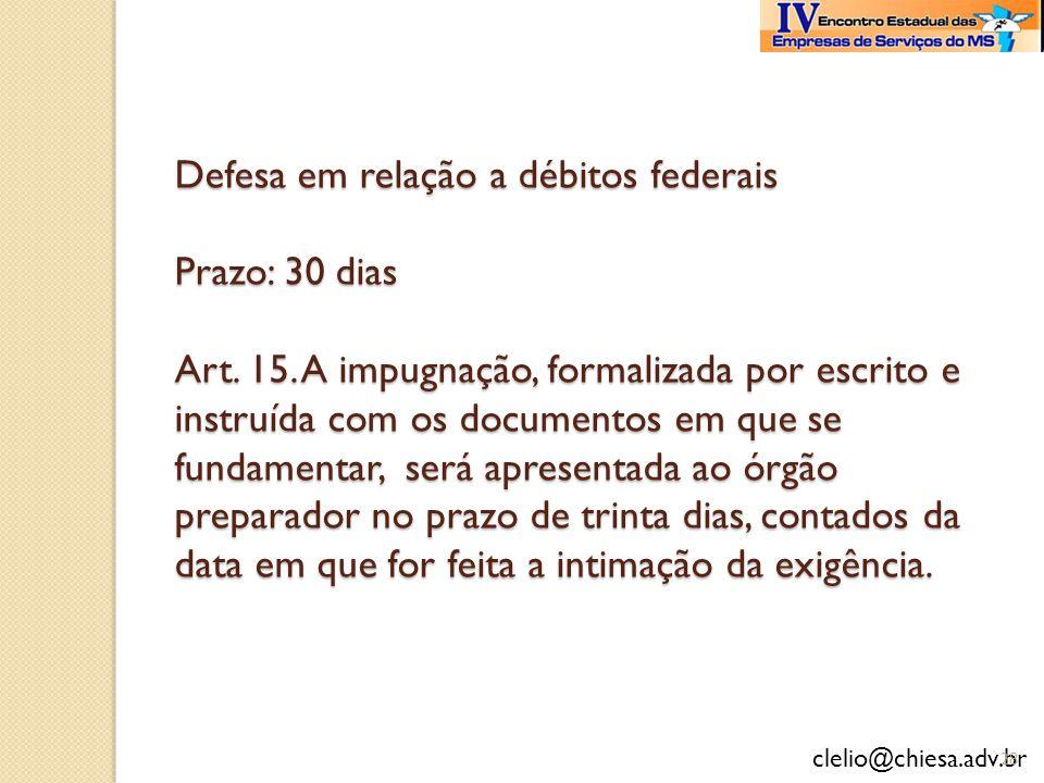 clelio@chiesa.adv.br Defesa em relação a débitos federais Prazo: 30 dias Art. 15. A impugnação, formalizada por escrito e instruída com os documentos