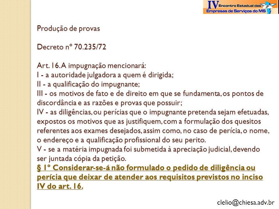 clelio@chiesa.adv.br Produção de provas Decreto nº 70.235/72 Art. 16. A impugnação mencionará: I - a autoridade julgadora a quem é dirigida; II - a qu