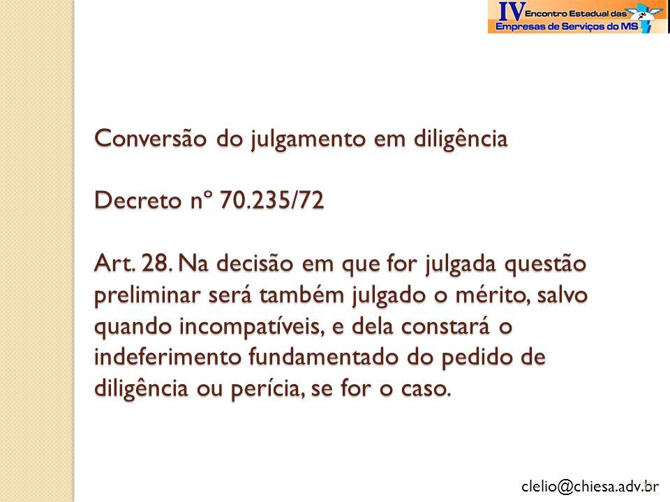 clelio@chiesa.adv.br Conversão do julgamento em diligência Decreto nº 70.235/72 Art. 28. Na decisão em que for julgada questão preliminar será também