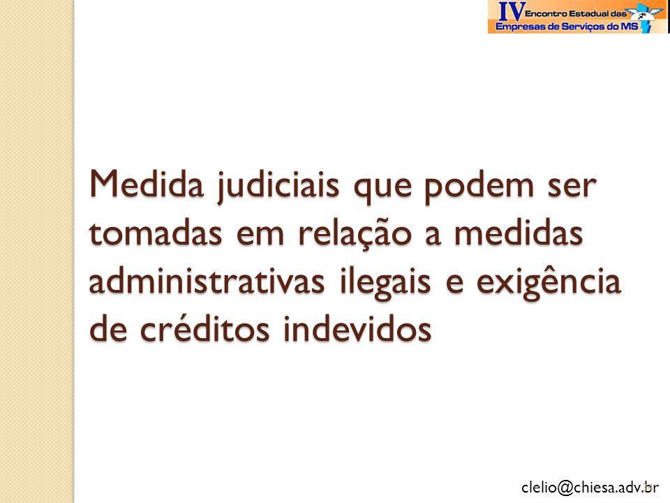 clelio@chiesa.adv.br Medida judiciais que podem ser tomadas em relação a medidas administrativas ilegais e exigência de créditos indevidos 34