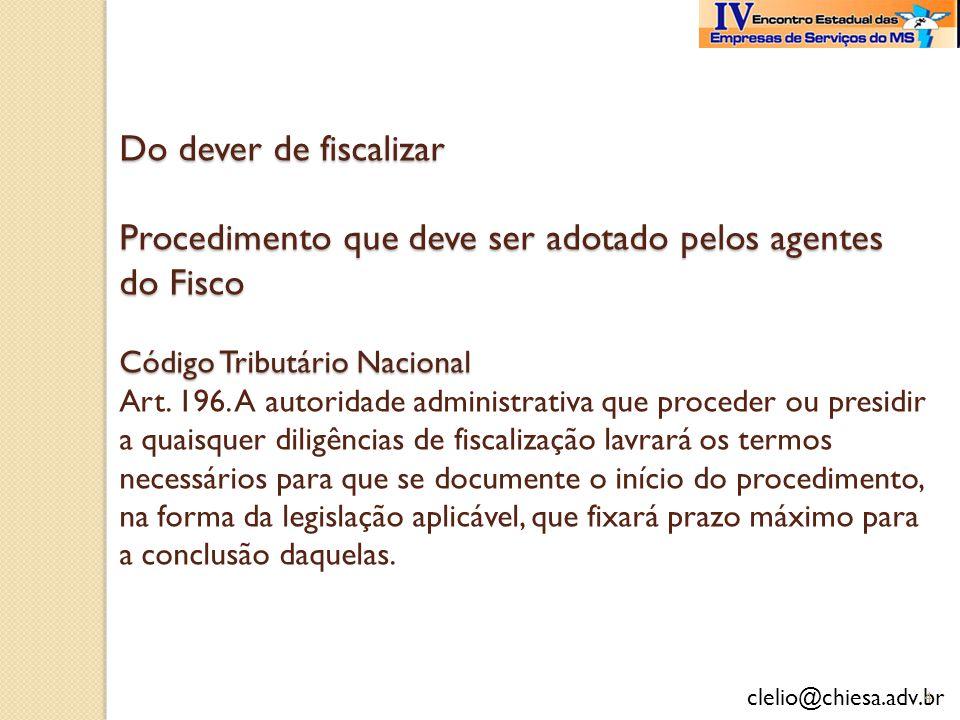 clelio@chiesa.adv.br Do dever de fiscalizar Procedimento que deve ser adotado pelos agentes do Fisco Código Tributário Nacional Do dever de fiscalizar