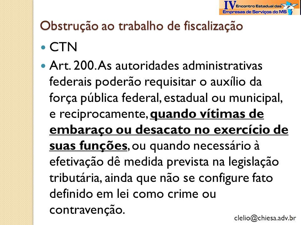 clelio@chiesa.adv.br Obstrução ao trabalho de fiscalização CTN Art. 200. As autoridades administrativas federais poderão requisitar o auxílio da força