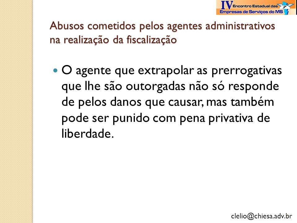 clelio@chiesa.adv.br Abusos cometidos pelos agentes administrativos na realização da fiscalização O agente que extrapolar as prerrogativas que lhe são