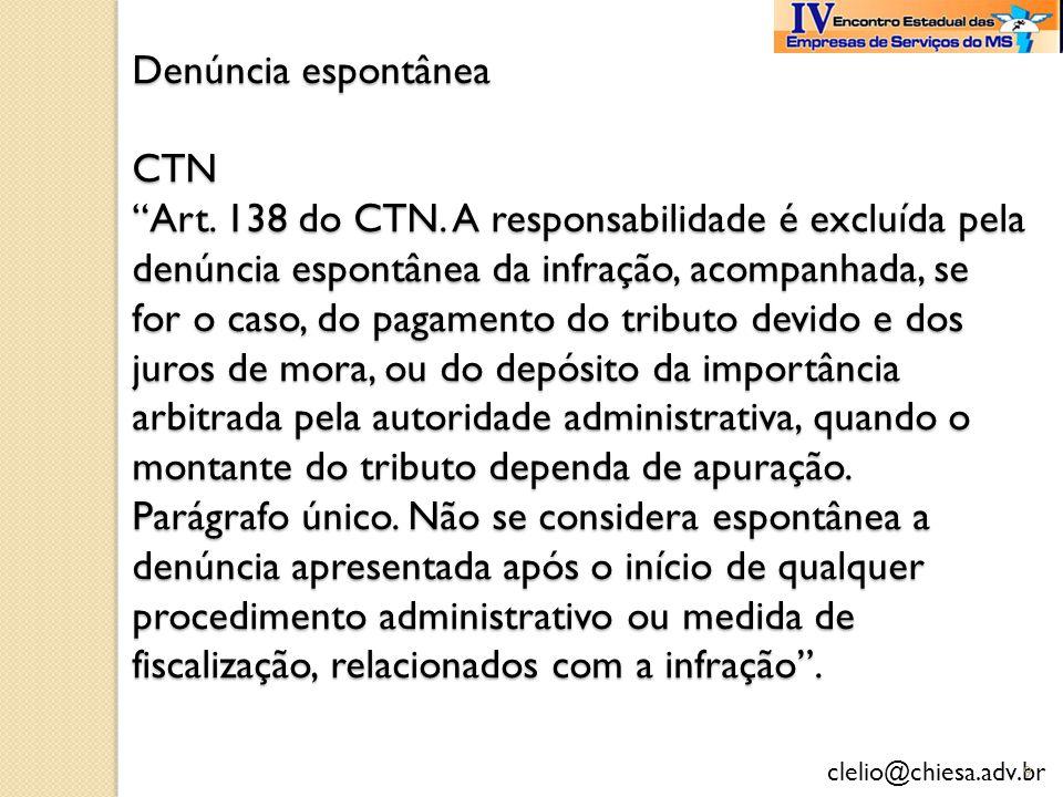 clelio@chiesa.adv.br Denúncia espontânea CTN Art. 138 do CTN. A responsabilidade é excluída pela denúncia espontânea da infração, acompanhada, se for