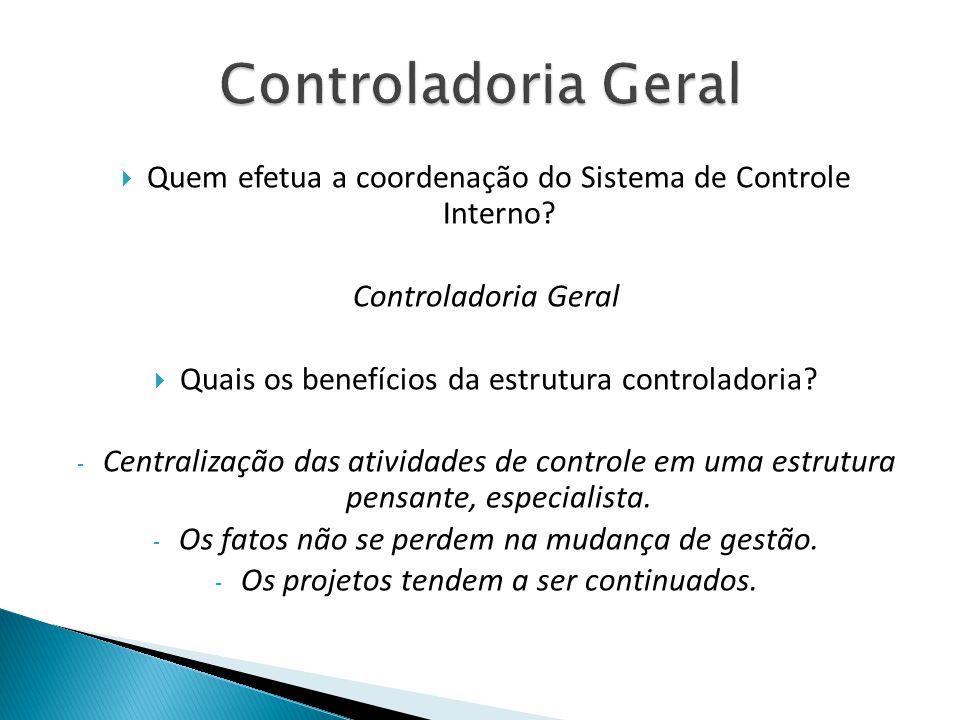 Quem efetua a coordenação do Sistema de Controle Interno? Controladoria Geral Quais os benefícios da estrutura controladoria? - Centralização das ativ