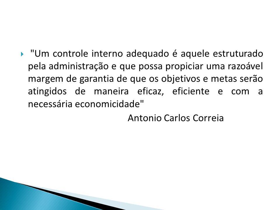 Um controle interno adequado é aquele estruturado pela administração e que possa propiciar uma razoável margem de garantia de que os objetivos e metas serão atingidos de maneira eficaz, eficiente e com a necessária economicidade Antonio Carlos Correia