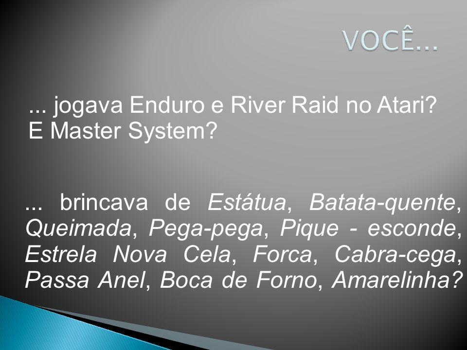... jogava Enduro e River Raid no Atari? E Master System?... brincava de Estátua, Batata-quente, Queimada, Pega-pega, Pique - esconde, Estrela Nova Ce