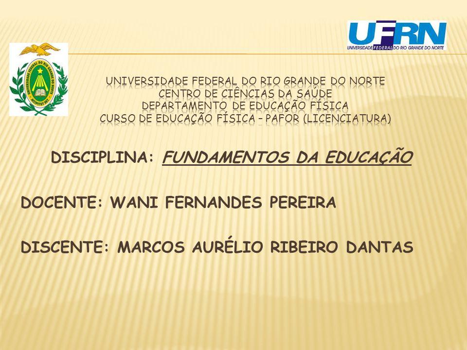 DISCIPLINA: FUNDAMENTOS DA EDUCAÇÃO DOCENTE: WANI FERNANDES PEREIRA DISCENTE: MARCOS AURÉLIO RIBEIRO DANTAS