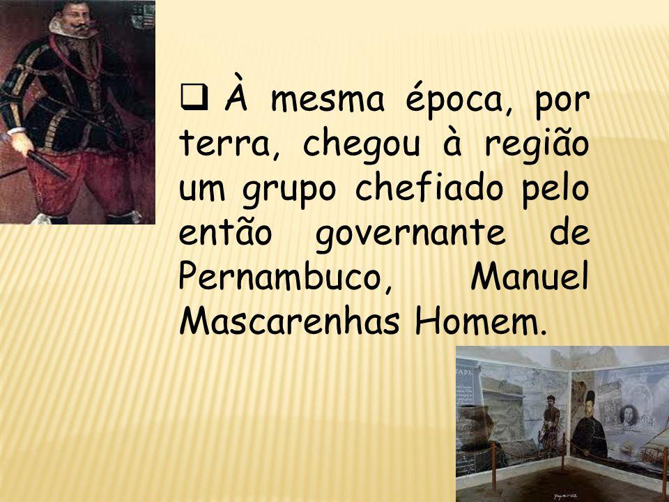 À mesma época, por terra, chegou à região um grupo chefiado pelo então governante de Pernambuco, Manuel Mascarenhas Homem.