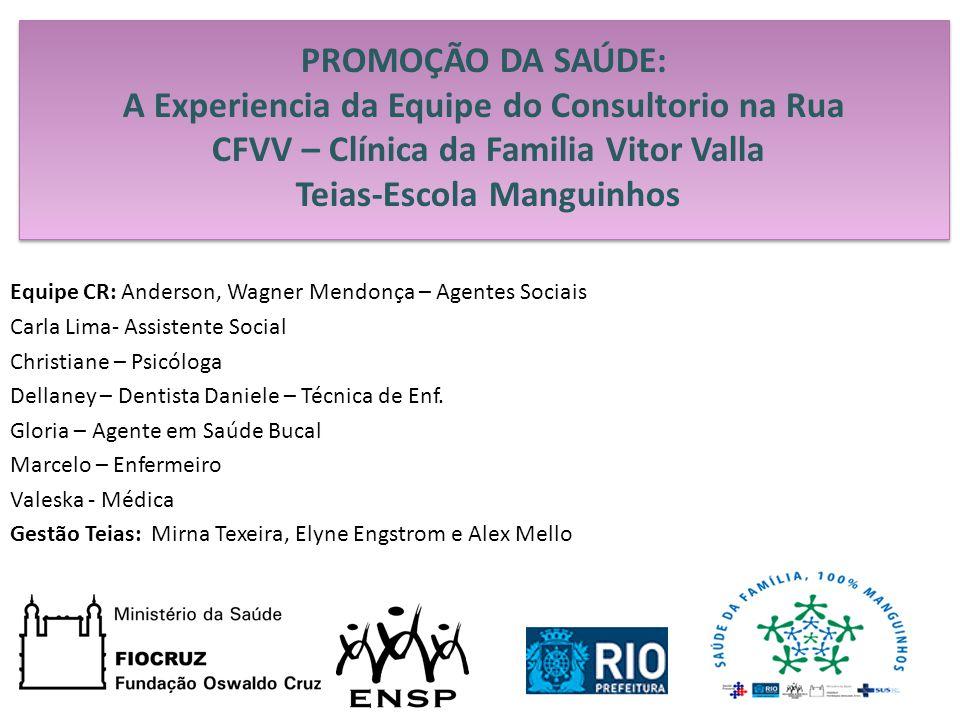 PROMOÇÃO DA SAÚDE: A Experiencia da Equipe do Consultorio na Rua CFVV – Clínica da Familia Vitor Valla Teias-Escola Manguinhos Equipe CR: Anderson, Wa