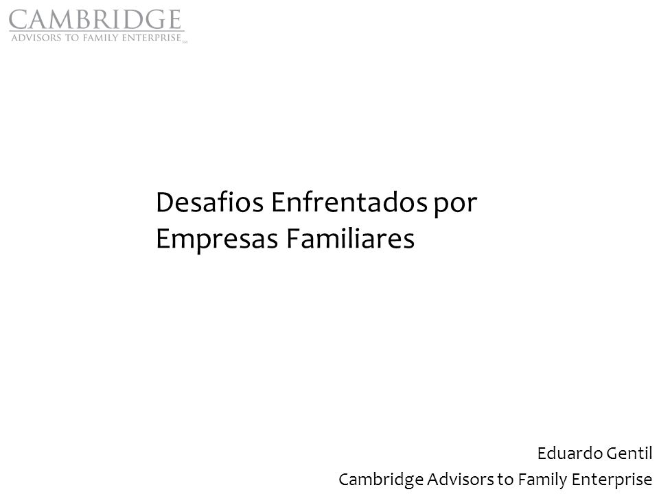 Desafios Enfrentados por Empresas Familiares Eduardo Gentil Cambridge Advisors to Family Enterprise