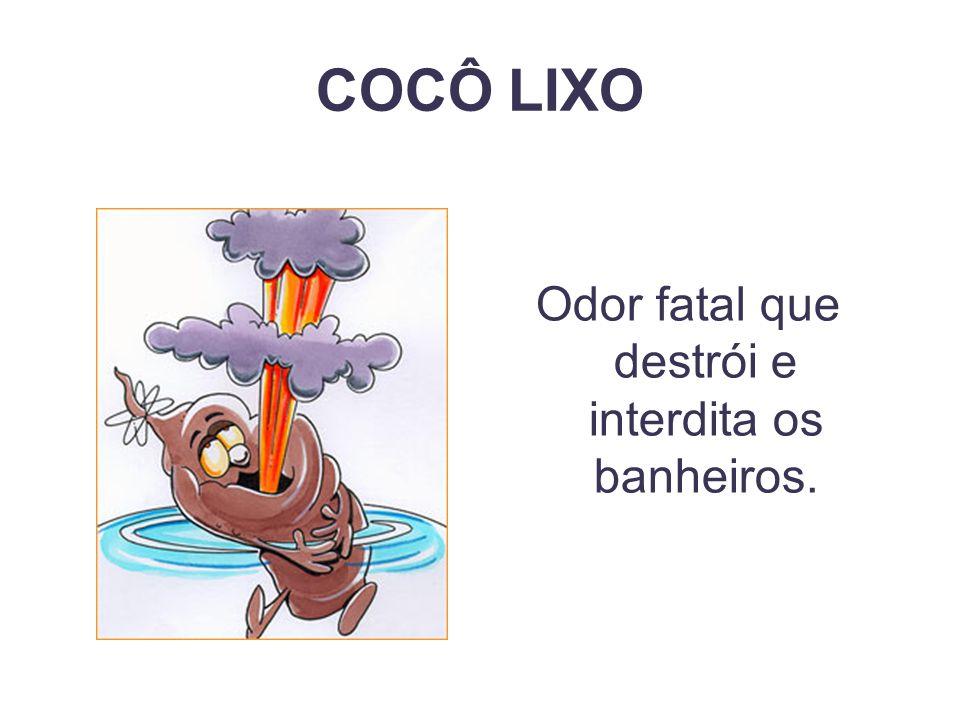 COCÔ LIXO Odor fatal que destrói e interdita os banheiros.