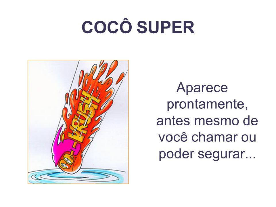 COCÔ SUPER Aparece prontamente, antes mesmo de você chamar ou poder segurar...