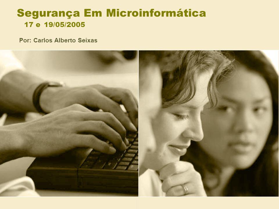 Segurança Em Microinformática 17 e 19/05/2005 Por: Carlos Alberto Seixas