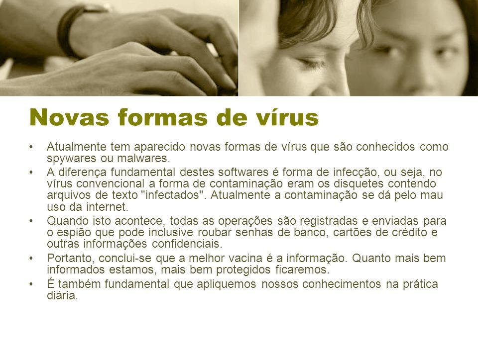 Novas formas de vírus Atualmente tem aparecido novas formas de vírus que são conhecidos como spywares ou malwares. A diferença fundamental destes soft
