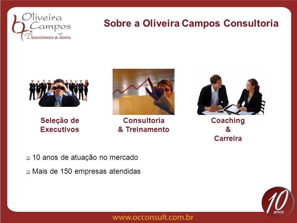 Sobre a Oliveira Campos Consultoria Seleção de Executivos Consultoria & Treinamento Coaching & Carreira 10 anos de atuação no mercado Mais de 150 empr