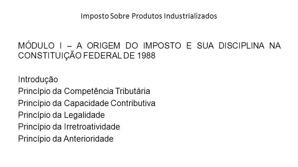 Imposto Sobre Produtos Industrializados MÓDULO I – A ORIGEM DO IMPOSTO E SUA DISCIPLINA NA CONSTITUIÇÃO FEDERAL DE 1988 Introdução Princípio da Compet