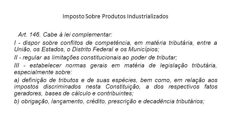 Imposto Sobre Produtos Industrializados Art. 146. Cabe à lei complementar: I - dispor sobre conflitos de competência, em matéria tributária, entre a U