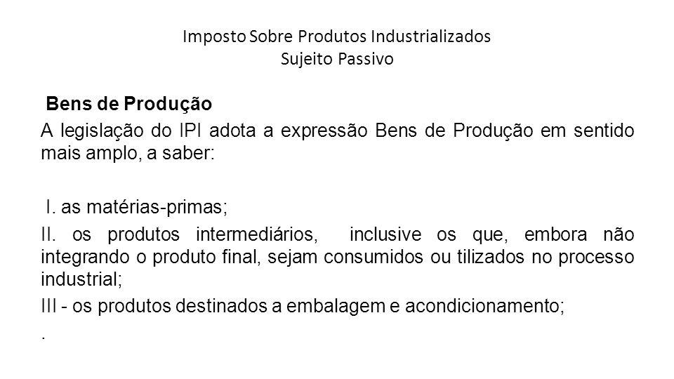 Imposto Sobre Produtos Industrializados Sujeito Passivo Bens de Produção A legislação do IPI adota a expressão Bens de Produção em sentido mais amplo,