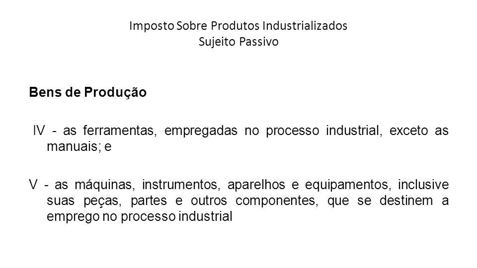 Imposto Sobre Produtos Industrializados Sujeito Passivo Bens de Produção IV - as ferramentas, empregadas no processo industrial, exceto as manuais; e