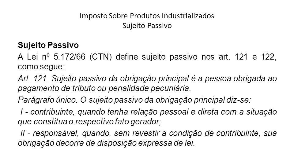 Imposto Sobre Produtos Industrializados Sujeito Passivo Sujeito Passivo A Lei nº 5.172/66 (CTN) define sujeito passivo nos art. 121 e 122, como segue: