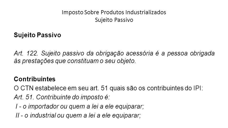 Imposto Sobre Produtos Industrializados Sujeito Passivo Sujeito Passivo Art. 122. Sujeito passivo da obrigação acessória é a pessoa obrigada às presta
