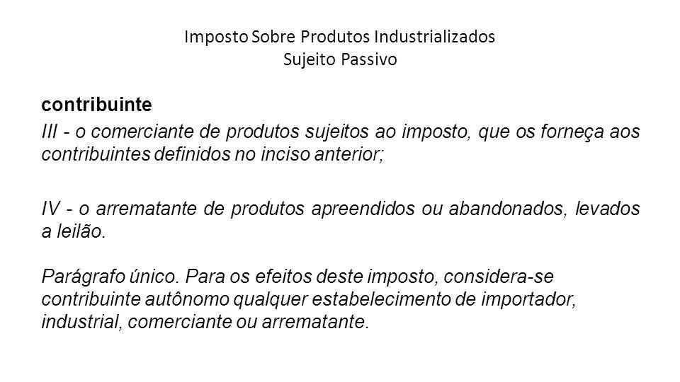 Imposto Sobre Produtos Industrializados Sujeito Passivo contribuinte III - o comerciante de produtos sujeitos ao imposto, que os forneça aos contribui
