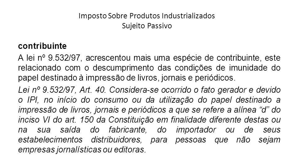 Imposto Sobre Produtos Industrializados Sujeito Passivo contribuinte A lei nº 9.532/97, acrescentou mais uma espécie de contribuinte, este relacionado