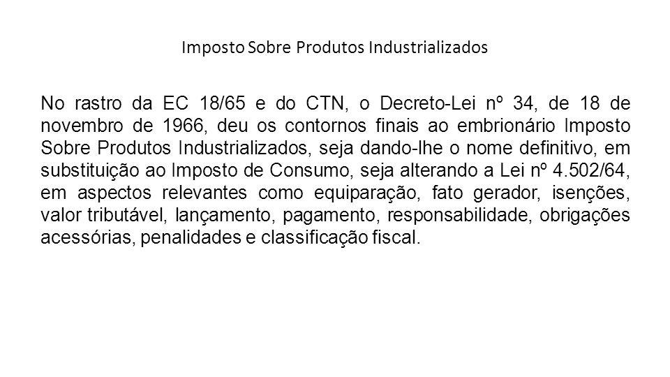 Imposto Sobre Produtos Industrializados No rastro da EC 18/65 e do CTN, o Decreto-Lei nº 34, de 18 de novembro de 1966, deu os contornos finais ao emb