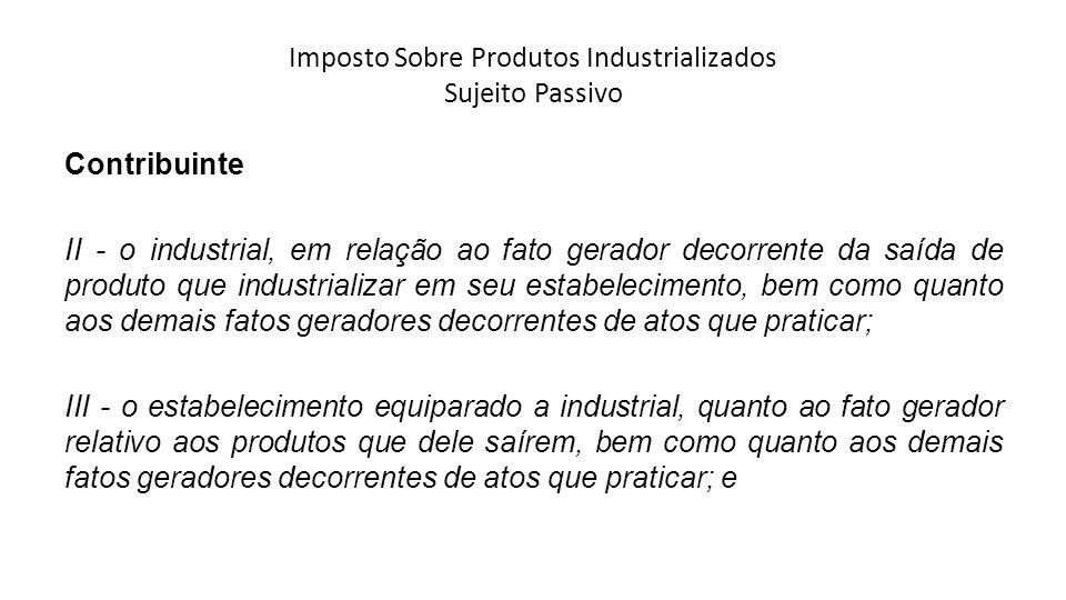 Imposto Sobre Produtos Industrializados Sujeito Passivo Contribuinte II - o industrial, em relação ao fato gerador decorrente da saída de produto que