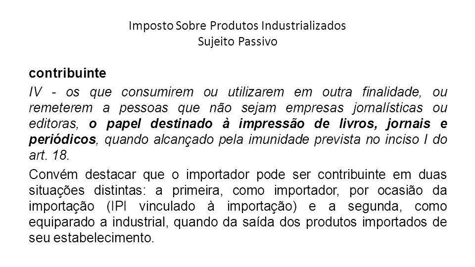 Imposto Sobre Produtos Industrializados Sujeito Passivo contribuinte IV - os que consumirem ou utilizarem em outra finalidade, ou remeterem a pessoas