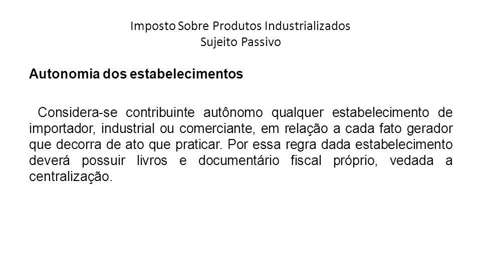Imposto Sobre Produtos Industrializados Sujeito Passivo Autonomia dos estabelecimentos Considera-se contribuinte autônomo qualquer estabelecimento de