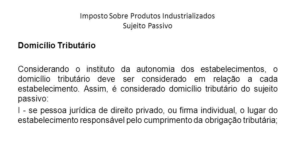 Imposto Sobre Produtos Industrializados Sujeito Passivo Domicílio Tributário Considerando o instituto da autonomia dos estabelecimentos, o domicílio t