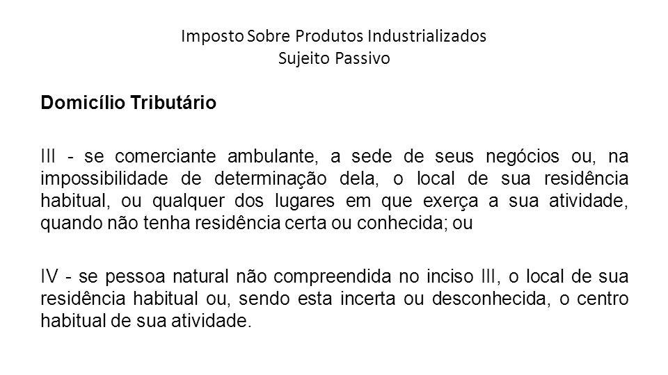 Imposto Sobre Produtos Industrializados Sujeito Passivo Domicílio Tributário III - se comerciante ambulante, a sede de seus negócios ou, na impossibil